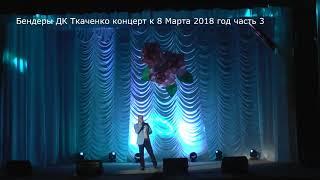 Бендеры Дворец культуры им Ткаченко концерт к 8 марта 2018 год часть 3 1