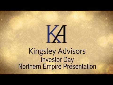 Kingsley Advisors - Investor Day - Northern Empire Presentation