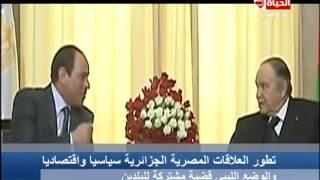 الحياة الآن - تقرير عن تطور العلاقات المصرية الجزائرية سياسا واقتصاديا والوضع الليبي قضية مشتركة