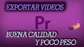 PREMIERE PRO CC | CÓMO EXPORTAR VIDEOS CON BUENA CALIDAD Y POCO PESO (PARA YOUTUBE)