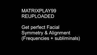 MATRIXPLAY99 Get Perfect Facial Symmetry & Alignment (Frequencies +Subliminals)