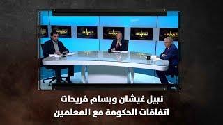 نبيل غيشان وبسام فريحات - اتفاقات الحكومة مع المعلمين..