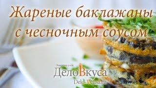 Жареные баклажаны - видео-рецепт - Дело Вкуса(Рецепт вкусных жареных баклажанов с заправкой из чесночного соуса. Ингредиенты для жареных баклажанов:..., 2013-09-19T09:15:30.000Z)