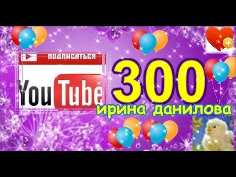 YouTube. Канал ИРИНА ДАНИЛОВА. Нас 300!!!