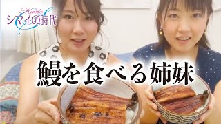 シマイの時代Vol.10 姉妹で念願の今年初の鰻を食べながらお家でまったりトーク☆
