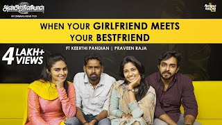 When your Girlfriend meets your Bestfriend | Anbirkiniyal | ft Keerthi Pandian Praveen Raja | CC