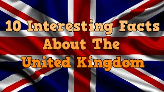 10 Interesting Facts About The United Kingdom!