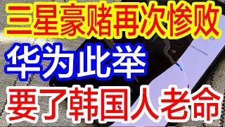 【热点新闻】三星豪赌再次惨败 华为此举要了韩国人老命