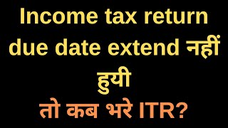 Income tax return due date not extended yet | File ITR with late fee |