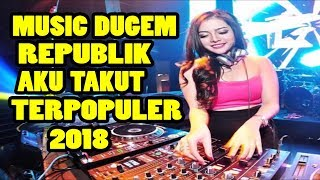 DJ AKU TAKUT (REPUBLIK) REMIX MANTAP MUSIK NYAA - TOP HITZ INDO BREAKBEAT MIX 2018
