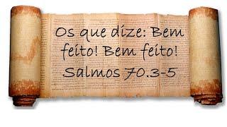 Os que dize: Bem feito! Bem feito! Salmo 70.3-5  - Anatote Lopes   13/05/21