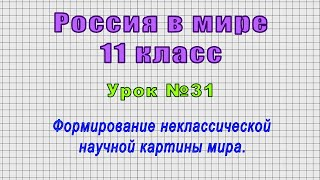 Россия в мире 11 класс (Урок№31 - Формирование неклассической научной картины мира.)