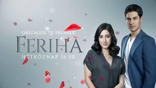 Feriha - ORSZÁGOS TV PREMIER - hétköznap 16.50