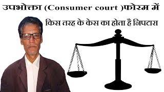 उपभोक्ता फोरम में किस तरह के केस का होता है निपटारा Consumer court