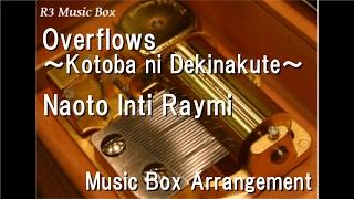 Overflows ~Kotoba Ni Dekinakute~/Naoto Inti Raymi [Music Box]