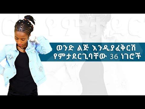 Ethiopian:ወንድ ልጅ እንዲያፈቅርሽ የምታደርጊባቸው 36 ነገሮች