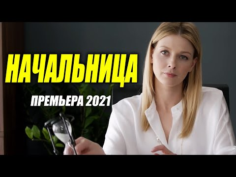 Потрясающий фильм 2021 * НАЧАЛЬНИЦА * Русские мелодрамы 2021 новинки HD - Видео онлайн