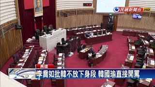 要選總統先辭職!韓國瑜與議員互嗆開罵-民視新聞
