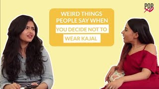 Weird Things People Say When You Decide Not To Wear Kajal - POPxo