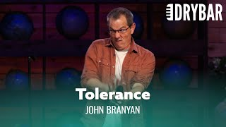 Tolerance Will Fill You With Hate. John Branyan