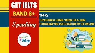 IELTS SPEAKING PART 2 - DESCRIBE A GAME SHOW OR A QUIZ PROGRAM YOU WATCHED ON TV OR ONLINE