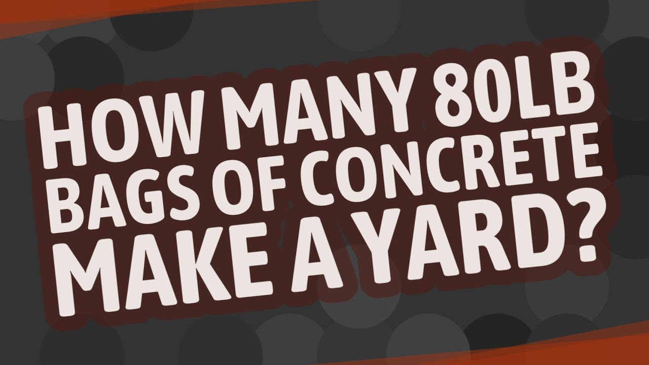 How Many 80lb Bags Of Concrete Make A Yard