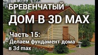 Фундамент дома в 3d max - Делаем фундамент бревенчатого дома