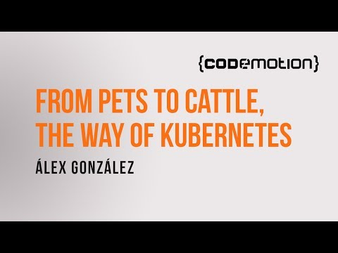 Álex González - From pets to cattle, the way of Kubernetes en Codemotion 2016