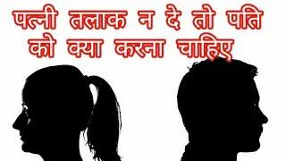 पत्नी तलाक न दे तो पति को क्या करना चाहिए | How to Get Divorce From Wife | Quick Divorce कैसे ले