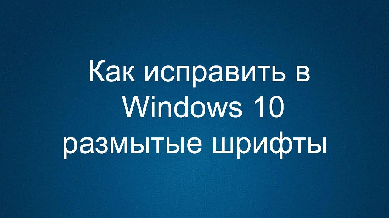 Как исправить в Windows 10 размытые шрифты