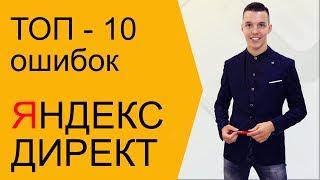 ТОП - 10 ошибок Яндекс Директ! Ошибки Яндекс Директ от А до Я!