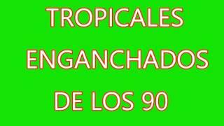 TROPICALES ENGANCHADOS DE LOS 90