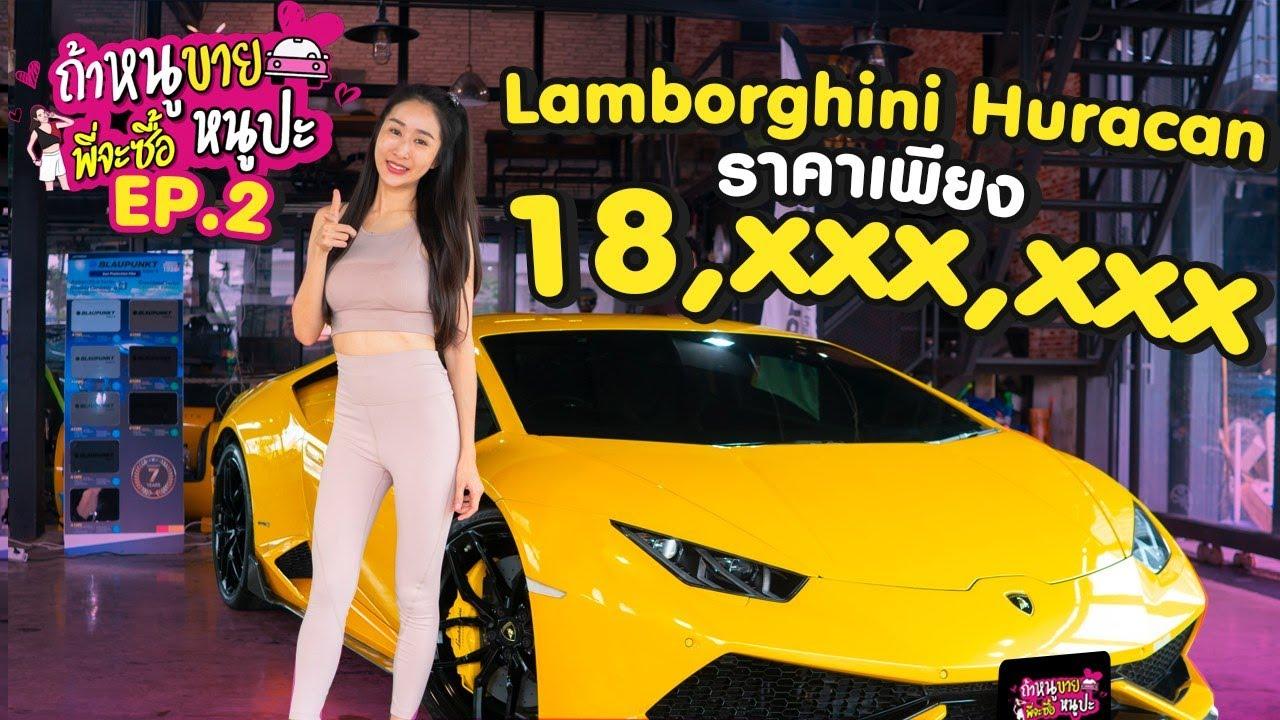 ถ้าหนูขายพี่จะซื้อหนูป่ะ EP.2 : รีวิว Lamborghini Huracan พร้อมขาย | ราคาเพียง 18,xxx,xxxx บาท !!