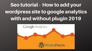 Seo tutorial -  How to add your wordpress site to google analytics with and without plugin 2019