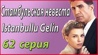 «Стамбульская невеста / Istanbullu Gelin» – 62 серия, описание и фото #звезды турецкого кино