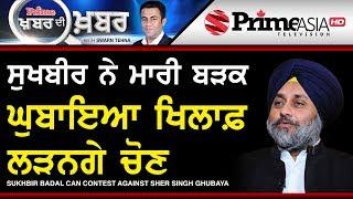 Prime Khabar Di Khabar 692 || Sukhbir Badal Can Contest Against Sher Singh Ghubaya