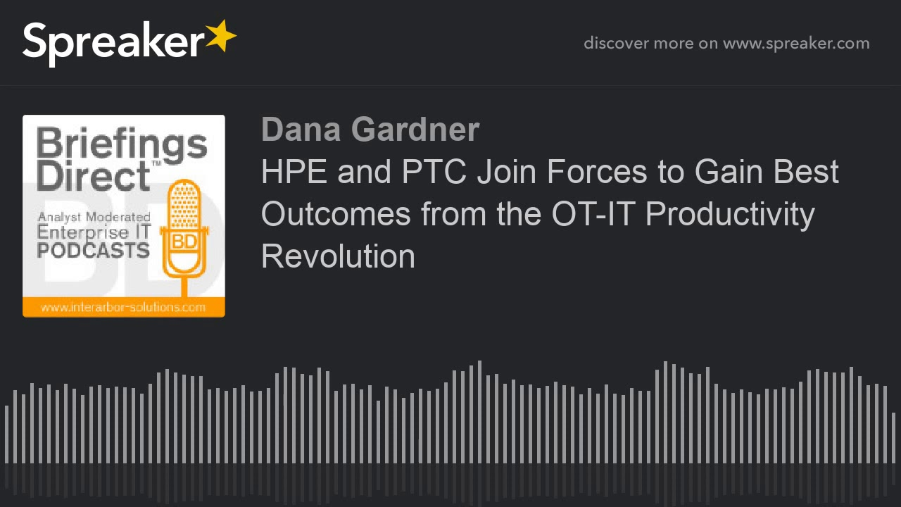 Dana Gardner's BriefingsDirect: HPE and PTC join forces to