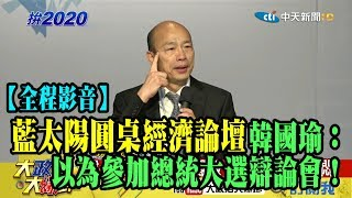 【全程影音】藍太陽圓桌談經濟 韓國瑜:以為參加總統大選辯論會!