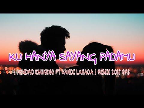 KU HANYA SAYANG PADAMU ( HENDRO ENGKENG FT VANDI LAKADA ) REMIX 2018 GRS