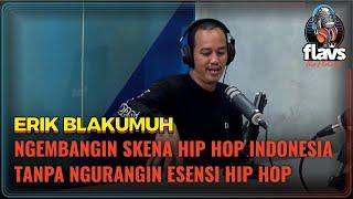 FLAVS THE PODCAST x ERIK BLAKUMUH: NGEMBANGIN SKENA HIP HOP INDONESIA TANPA NGILANGIN ESENSI HIP HOP
