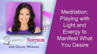 Quantum Success Show Meditation: Playing with Light and Energy to Manifest What You Desire
