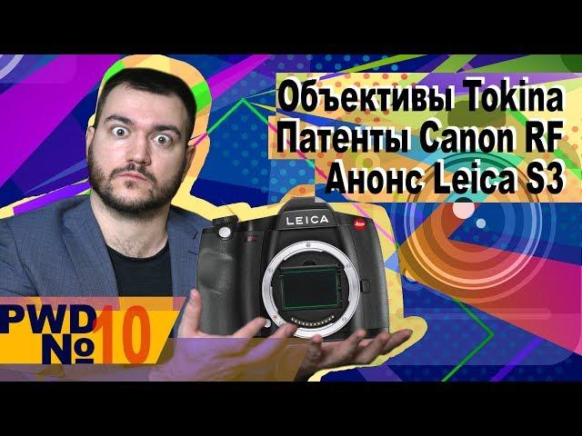 Анонс Leica S3   Новые объективы Tokina   Патенты объективов Canon RF [PWD#10]