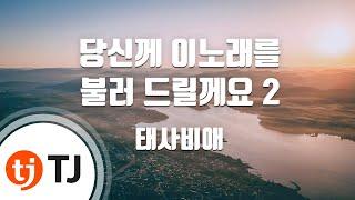 [TJ노래방] 당신께 이노래를 불러 드릴께요 2 - 태사비애 (Taesabiae) / TJ Karaoke