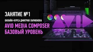 Avid Media Composer. Базовый уровень. Занятие №1. Дмитрий Ларионов