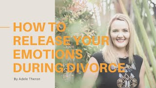 How to Release Emotions During the End of Your Marriage | Naked Divorce Program