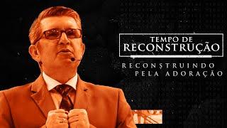 MENSAGEM - Tempo de Reconstrução - Reconstrução pela Adoração - Pr. Francisco Chaves