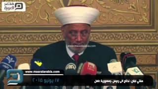 مصر العربية | مفتي لبنان: نحتاج الى رئيس جمهورية عامل