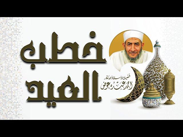 خطبة عيد الأضحي لفضيلة الدكتور أحمد عبده عوض