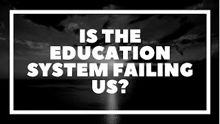 Is The Education System Failing Us?