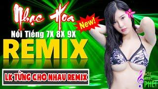 LK TỪNG CHO NHAU REMIX - Tuyệt Đỉnh Nhạc Hoa Lời Việt Remix - LK Nhạc Trẻ Xưa REMIX Gây Nghiện